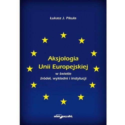 Aksjologia Unii Europejskiej w świetle źródeł, wykładni i instytucji, oprawa miękka