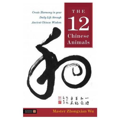The 12 Chinese Animals : Create Harmony In Your Daily Life Through Ancient Chinese Wisdom