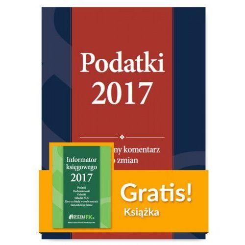 Podatki 2017 Praktyczny komentarz do zmian + Informator księgowego 2017 (2017)