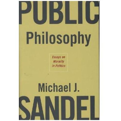 Public Philosophy: Essays on Morality in Politics, Michael J. Sandel