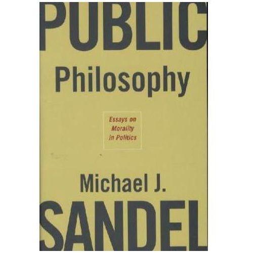 Public Philosophy: Essays on Morality in Politics, Michael J. Sandel