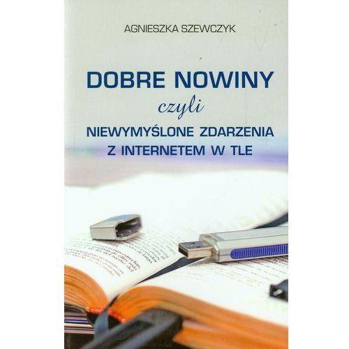 Dobre nowiny czyli niewymyślone zdarzenia z internetem w tle, Agnieszka Szewczyk