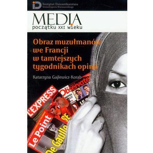 Obraz muzułmanów we Francji w tamtejszych tygodnikach opinii - Dostawa 0 zł, Katarzyna Gajlewicz Korab