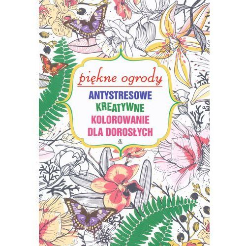 Antystresowe kreatywne kolorowanie dla dorosłych Piękne ogrody, praca zbiorowa