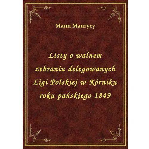 Listy o walnem zebraniu delegowanych Ligi Polskiej w Kórniku roku pańskiego 1849 (9788328415959)