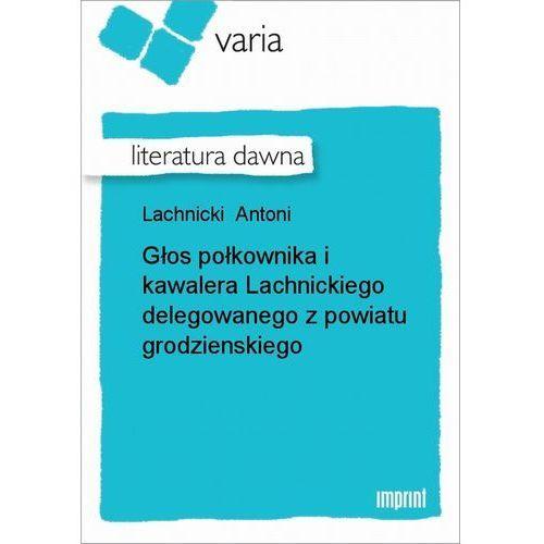 Głos połkownika i kawalera Lachnickiego delegowanego z powiatu grodzienskiego - Antoni Lachnicki (7 str.)