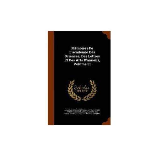 Memoires de L'Academie Des Sciences, Des Lettres Et Des Arts D'Amiens, Volume 51