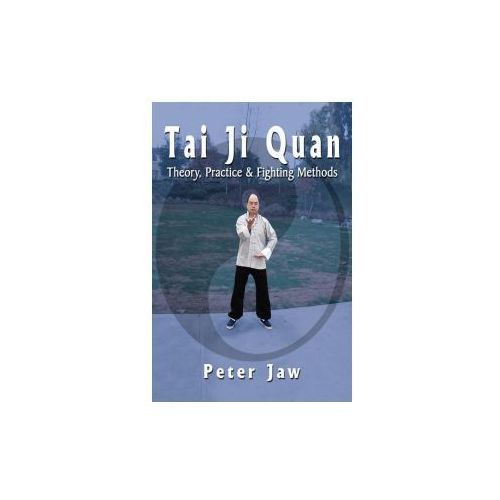 Tai Ji Quan: Theory, Practice and Fighting Methods