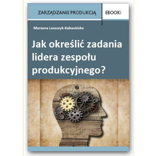 Jak określić zadania lidera zespołu produkcyjnego? - Marzena Leszczyk-Kabacińska