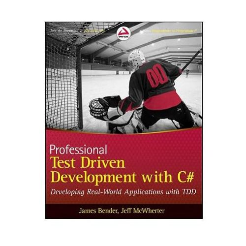 Professional Test Driven Development With C# : Developing Real World Applications With TDD, Bender, James
