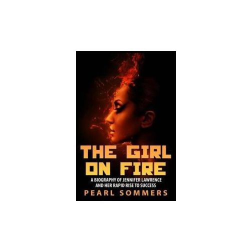 The Girl on Fire: A Biography of Jennifer Lawrence and Her Rapid Rise to Success (9781507529263)