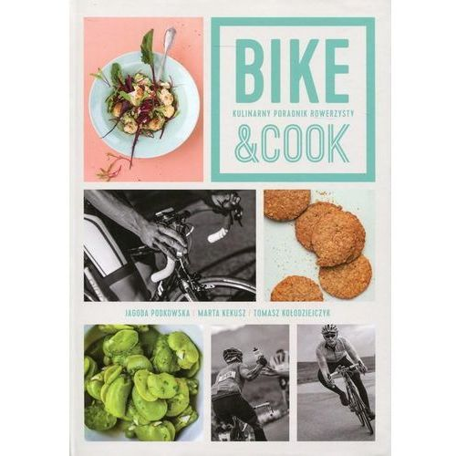 Bike and Cook. Kulinarny poradnik rowerzysty - Tomasz Kołodziejczyk, Jagoda Podkowska, Marta Kekusz (9788362903290)
