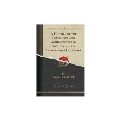 History of the Character and Achievements of the So-Called Christopher Columbus (Classic Reprint) (9781330192580)