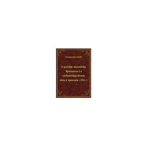 O polskim naczelniku Kościuszce i o racławickiej bitwie dnia 4 kwietnia 1794 r. (9788328477476)