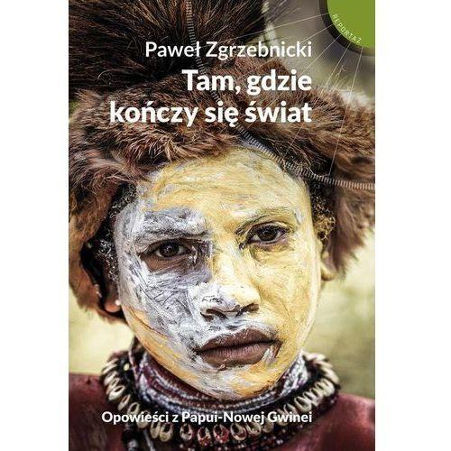 Tam gdzie kończy się świat Opowieści z Papui-Nowej Gwinei