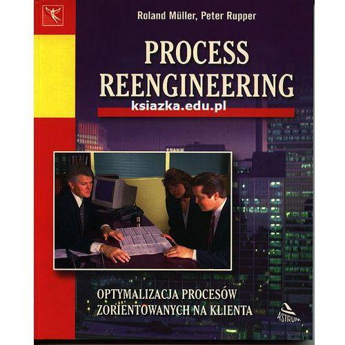 Process Reengineering. Optymalizacja procesów zorientowanych na klienta