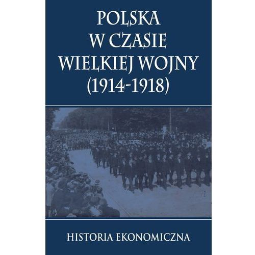 Polska w czasie Wielkiej Wojny Historia Ekonomiczna-Wysyłkaod3,99 (9788378894001)