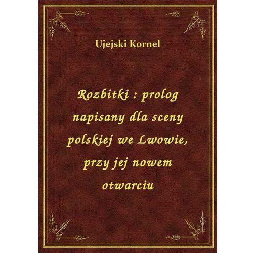 Rozbitki: prolog napisany dla sceny polskiej we Lwowie, przy jej nowem otwarciu, Kornel Ujejski
