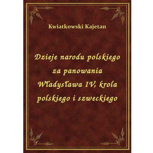 Dzieje narodu polskiego za panowania Władysława IV, krola polskiego i szweckiego