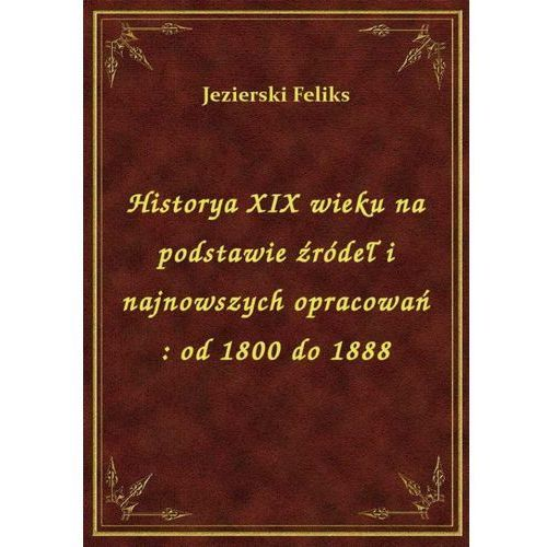 Historya XIX wieku na podstawie źródeł i najnowszych opracowań: od 1800 do 1888 (9788328459144)