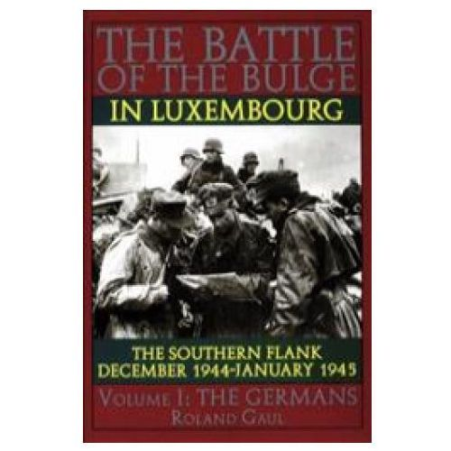 Battle of the Bulge in Luxembourg: The Southern Flank - Dec. 1944 - Jan. 1945 Vol I The Germans