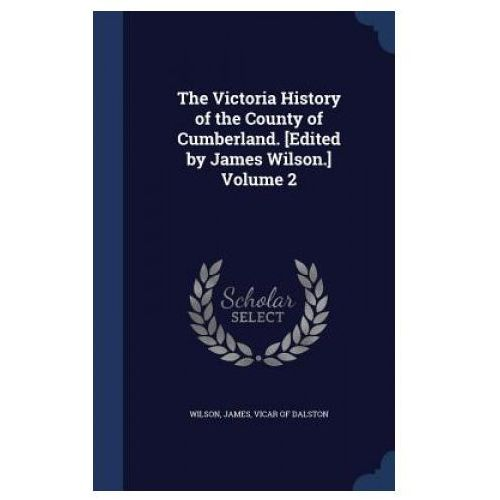 Victoria History of the County of Cumberland. [Edited by James Wilson.] Volume 2