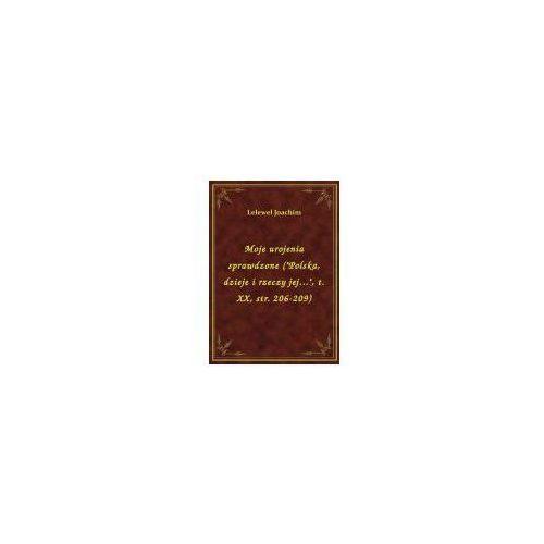 """Moje urojenia sprawdzone (""""Polska, dzieje i rzeczy jej..."""", t. XX, str. 206-209), Klasyka Literatury Nexto"""