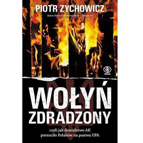 Wołyń zdradzony czyli jak dowództwo AK porzuciło Polaków na pastwę UPA (9788380625648)