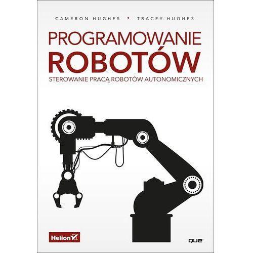 Programowanie robotów. Sterowanie pracą robotów autonomicznych - Cameron Hughes (352 str.)