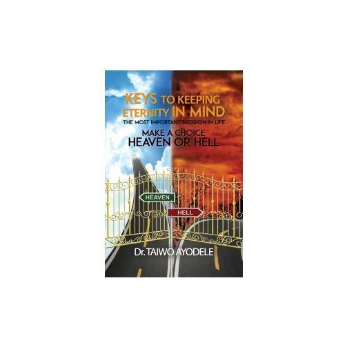 Keys to Keeping Eternity in Mind, the Most Important Decision in Life - Make a Choice: Heaven or Hell (9781788234917)