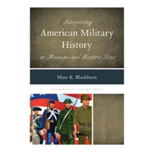 Interpreting American Military History at Museums and Historic Sites (9781442239746)