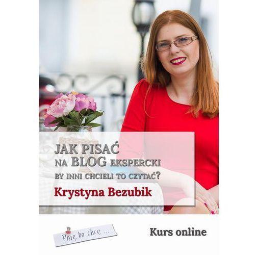 Jak pisać na blog ekspercki, by inni chcieli to czytać? - Krystyna Bezubik (EPUB) (9788378599364)