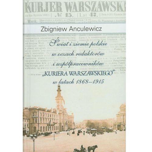 """Świat i ziemie polskie w oczach redaktorów i współpracowników """"Kuriera Warszawskiego"""" w latach 1868-1915, Zbigniew Anculewicz"""