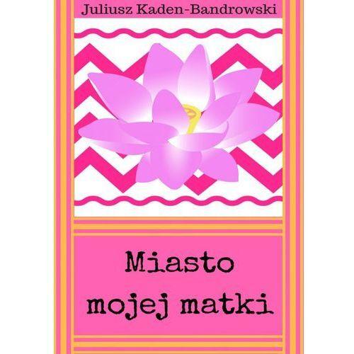 Miasto mojej matki - Juliusz Kaden-Bandrowski (EPUB)