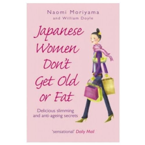 Japanese Women Don't Get Old or Fat: Delicious Slimming and Anti-Ageing Secrets (9780091907105)