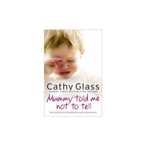 Mummy Told Me Not To Tell : The True Story Of A Troubled Boy With A Dark Secret, Glass, Cathy