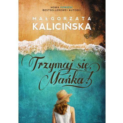 Trzymaj się, Mańka - Małgorzata Kalicińska DARMOWA DOSTAWA KIOSK RUCHU, Małgorzata Kalicińska
