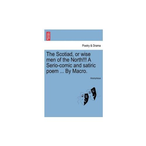 Scotiad, or Wise Men of the North!!! a Serio-Comic and Satiric Poem... by Macro. (9781241025694)