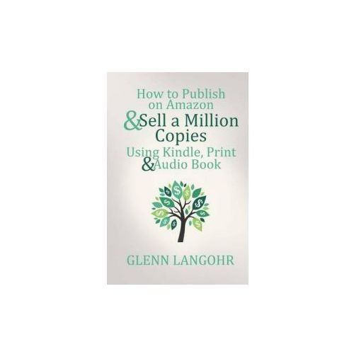 How to Publish on Amazon & Sell a Million Copies with Kindle, Print & Audio Book (9781511577823)