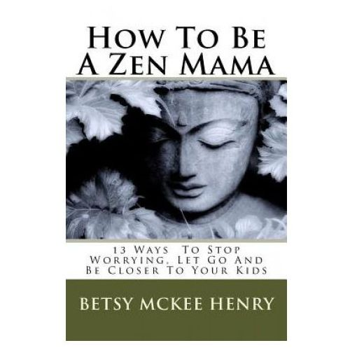 How To Be A Zen Mama: 13 Ways To Let Go, Stop Worrying and Be Closer to Your Kids