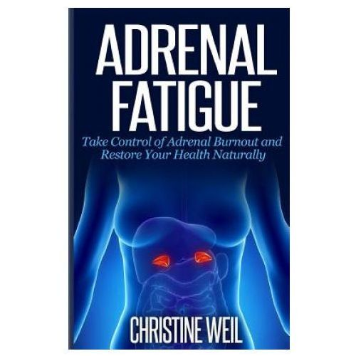 Adrenal Fatigue: Take Control of Adrenal Burnout and Restore Your Health Natural (9781500517182)