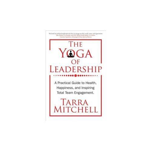 The Yoga of Leadership: A Practical Guide to Health, Happiness, and Inspiring Total Team Engagement (9780999508213)