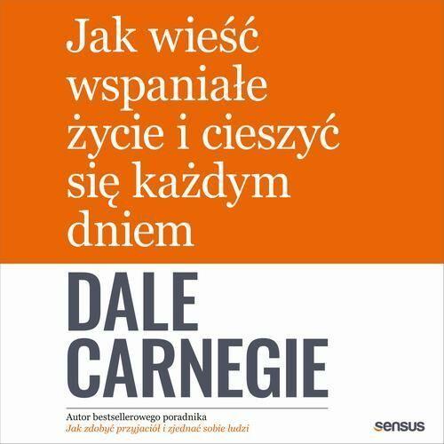 Jak wieść wspaniałe życie i cieszyć się każdym dniem - Dale Carnegie - audiobook