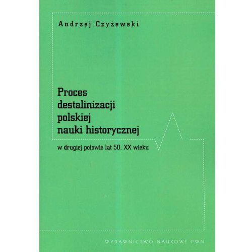 Proces destalinizacji polskiej nauki historycznej w drugiej połowie lat 50 XX wieku - Andrzej Czyżewski (120 str.)