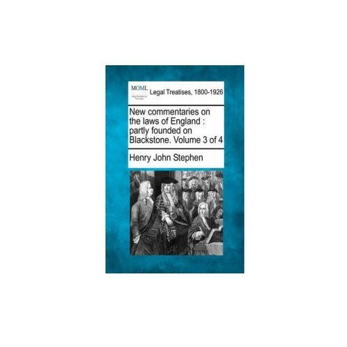 New Commentaries on the Laws of England: Partly Founded on Blackstone. Volume 3 of 4