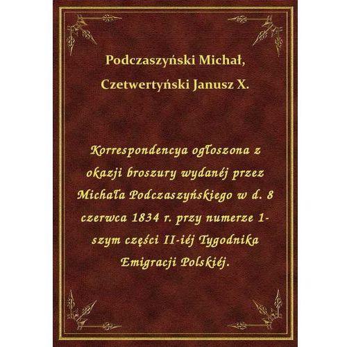 Korrespondencya ogłoszona z okazji broszury wydanéj przez Michała Podczaszyńskiego w d. 8 czerwca 1834 r. przy numerze 1-szym części II-iéj Tygodnika Emigracji Polskiéj.