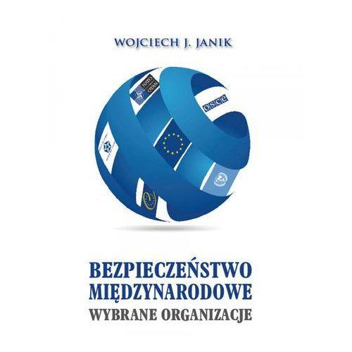 Bezpieczeństwo międzynarodowe. Wybrane organizacje - Wojciech J. Janik