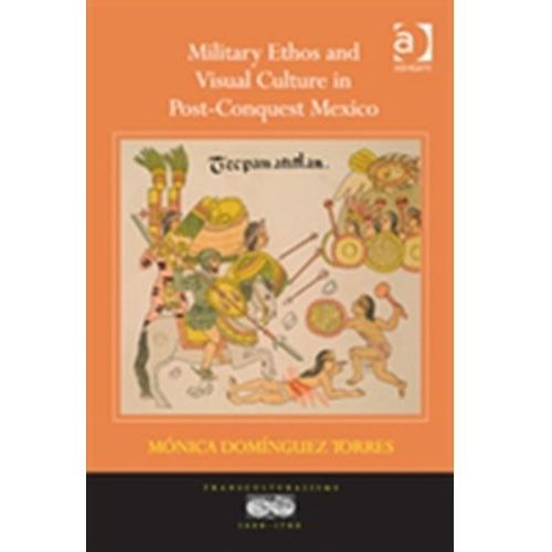 Military Ethos and Visual Culture in Post-Conquest Mexico (9780754666714)