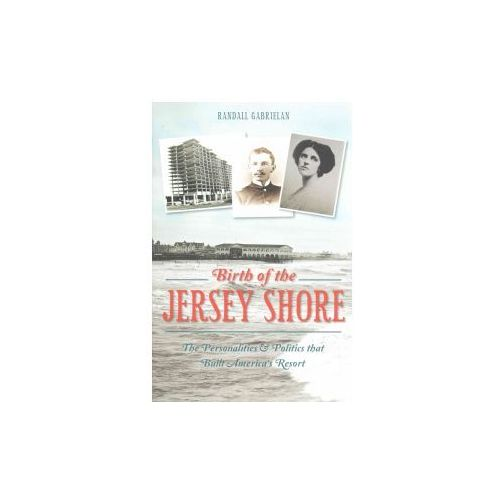 Birth of the Jersey Shore:: The Personalities & Politics That Built America's Resort (9781626197060)
