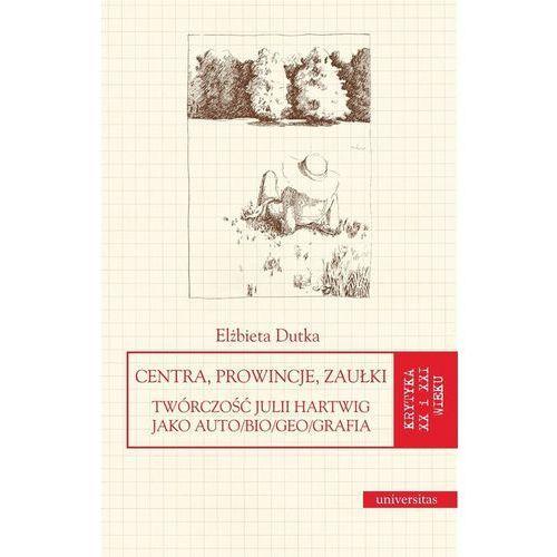 Centra, prowincje, zaułki Twórczość Julii Hartwig jako auto/bio/geo/grafia, Elżbieta Dutka